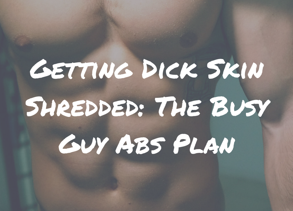 Getting Dick Skin Shredded: The Busy Guy Abs Plan