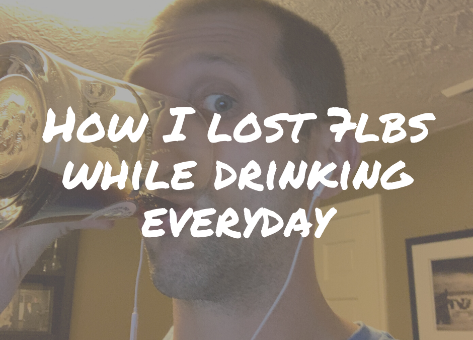 How I Lost 7 lbs While Drinking Everyday