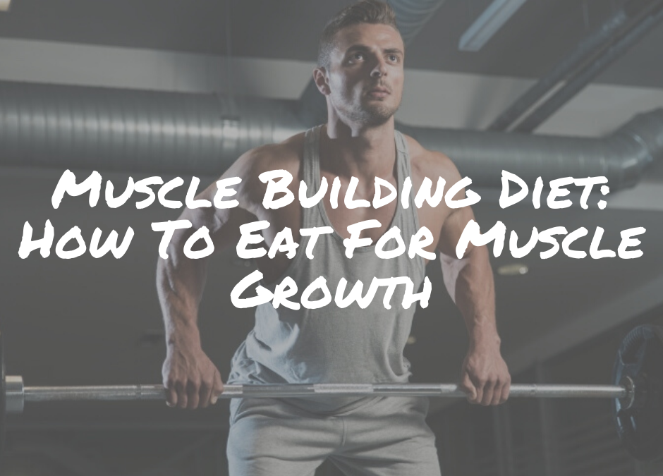 Muscle Building Diet: How To Eat For Muscle Growth